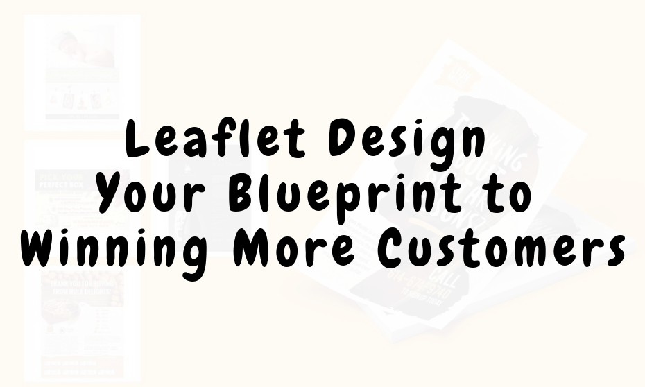 Best Leaflet Design Tips – Your Blueprint to Winning More Customers.