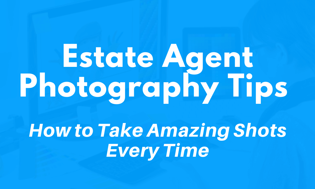 Estate Agent Photography Tips: How to Take Amazing Shots Every Time